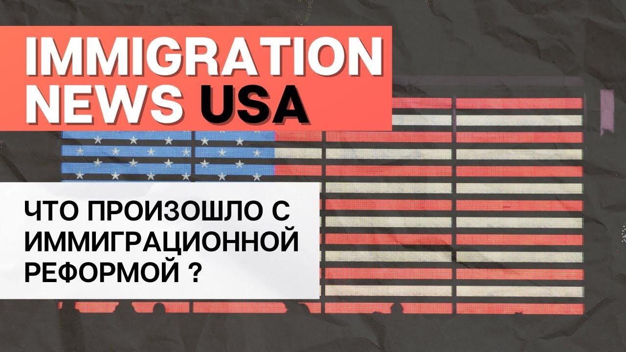 ИММИГРАЦИОННАЯ РЕФОРМА ВСЁ? | ИММИГРАЦИЯ В США