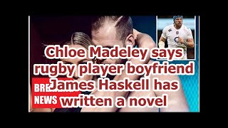 Breaking News - Chloe Madeley said rugby player boyfriend James Haskell has written a novel