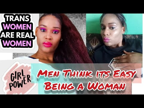 WHY MEN THINK ITS EASY BEING A WOMAN?