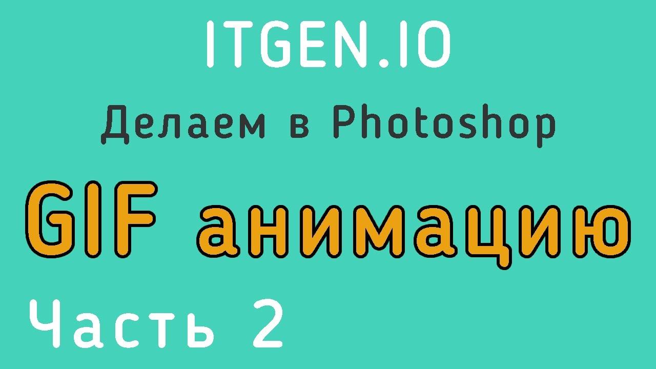 Уроки по Photoshop. Делаем GIF Анимацию (Часть 2)