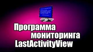 Программа мониторинга LastActivityView. История работы на компьютере
