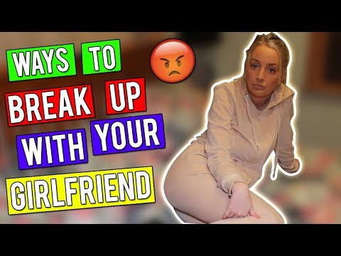WAYS TO BREAK UP WITH YOUR GIRLFRIEND!
