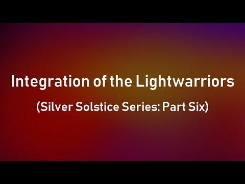 Integration of the Lightwarriors (Silver Solstice Series: Part Six)