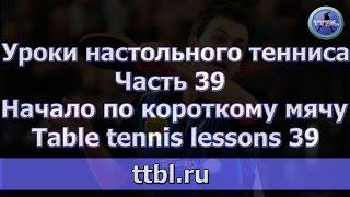 Уроки настольного тенниса. Часть 39. Начало по короткому мячу. Table tennis lessons 39