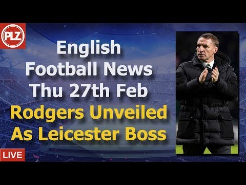 Rodgers New Leicester Manager – Wednesday 27th February – PLZ English Football News