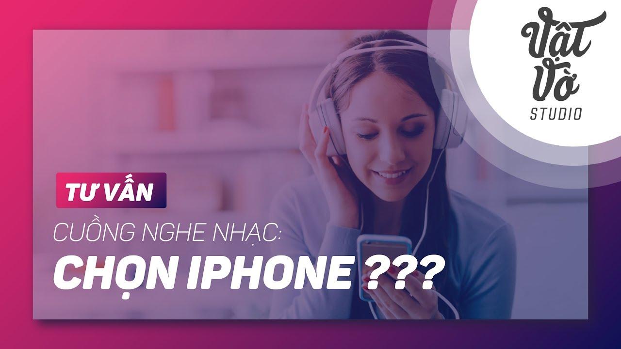 Cuồng nghe nhạc, lại chọn iPhone?