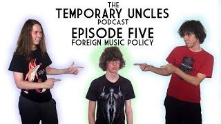 The Temporary Uncles Podcast: Episode 5 - Foreign Music Policy