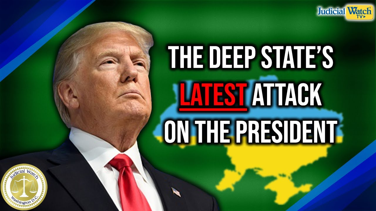 Judicial Watch The Deep State's LATEST Attack on President Trump over Ukraine
