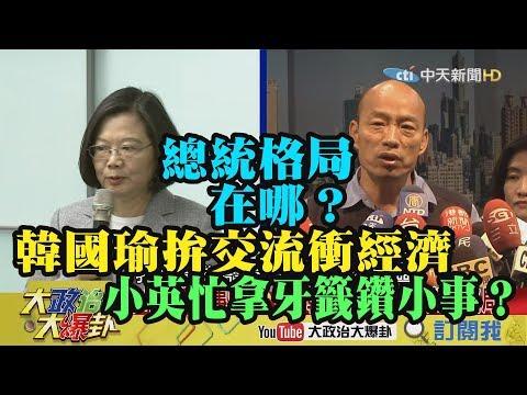【精彩】總統格局在哪?韓國瑜拚交流衝經濟 小英忙拿牙籤鑽小事?