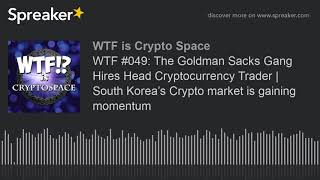 WTF #049: The Goldman Sacks Gang Hires Head Cryptocurrency Trader | South Korea's Crypto market is g