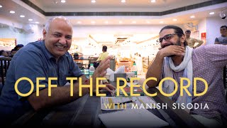 Off The Record Ep. 05 ft. Manish Sisodia, Deputy Chief Minister, Govt. of NCT of Delhi