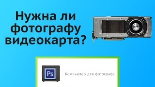 Нужна ли видеокарта фотографу?(, 2015-11-09T21:43:56.000Z)
