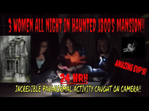 HAUNTED 1800'S MANSION /ALL WOMEN/ALL NIGHT/ !! (MAJOR PARANORMAL ACTIVITY CAUGHT ON CAMERA)!!