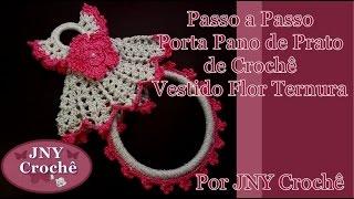 Passo a Passo Porta Pano de Prato Vestidinho de Crochê Flor Ternura Completo por JNY Crochê