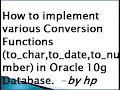 How to implement various Conversion Functions (to_char,to_date,to_number) in Oracle 10g Database.
