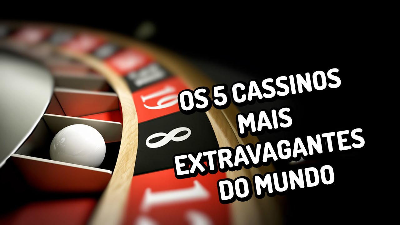 Os 5 cassinos mais extravagantes do mundo