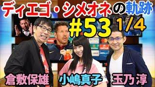 【FChan TV #53 1/4】ボールボーイで退場!? 闘将シメオネの知られざる素顔とは?<ディエゴ・シメオネの軌跡(1)>小嶋真子(AKB48)&倉敷保雄&玉乃淳