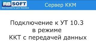Подключение к 1С: Управление торговлей редакции 10.3 в режиме ККТ с передачей данных