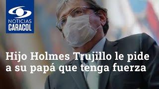 Hijo de ministro Carlos Holmes Trujillo le pide a su papá que tenga fuerza