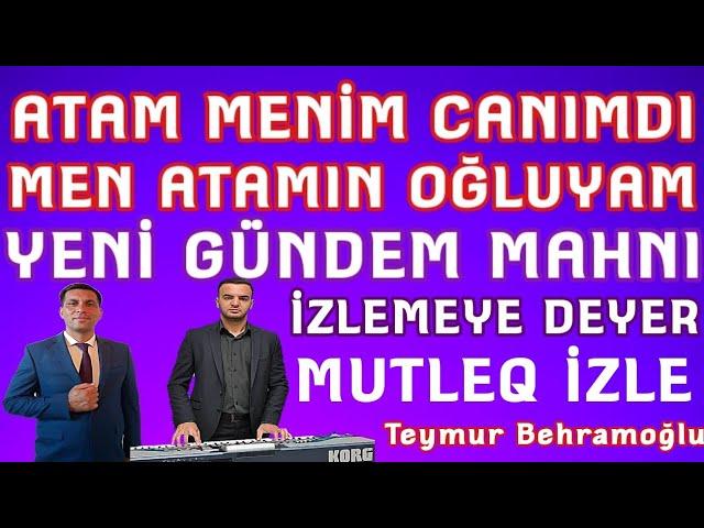 Men Atamın Oğluyam Atam Menim Canımdı Yeni Gündem Mahnı Teymur Behramoğlu Elnur Şamaxılı Yeni 2019