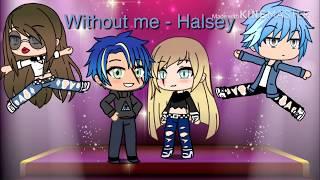 Without me - Halsey : Gacha life