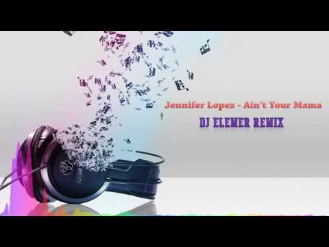Jennifer Lopez - Ain't Your Mama (DJ Elemer Remix)