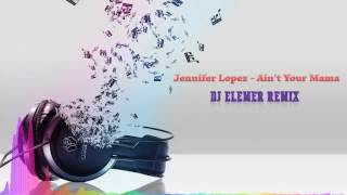 Jennifer Lopez - Ain't Your Mama (DJ Elemer Remix)