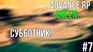 Advance Role Play I Green I #7 I Cубботник!