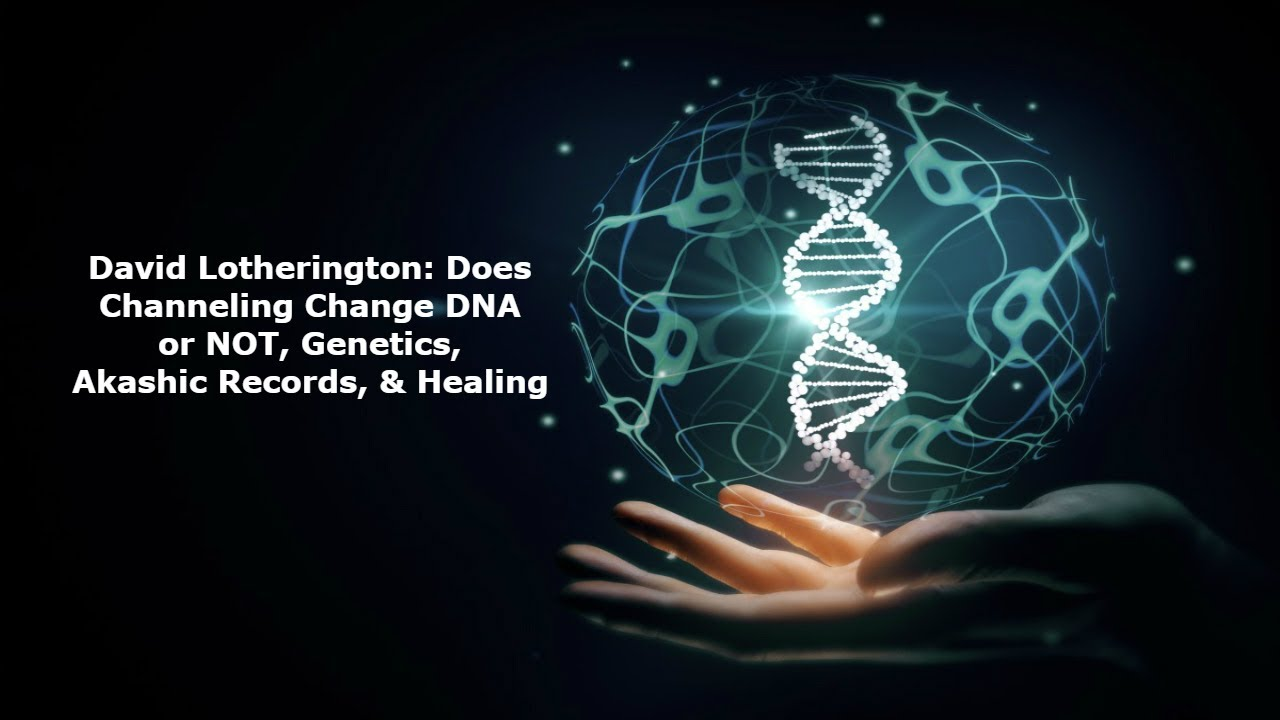 David Lotherington: Does Channeling Change DNA or NOT, Genetics, Akashic Records, and Healing
