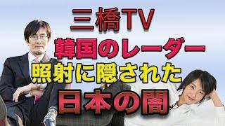 三橋TV第40回【韓国のレーダー照射に隠された日本の闇】