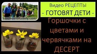 Рецепт - Десерт 'Горшочки с цветами и червячками' - готовят дети семья Савченко/многодетная мама
