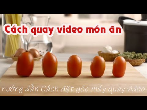 Cách quay video món ăn ngon và đẹp | Hướng dẫn đặt góc máy quay cơ bản khi quay video món ăn.