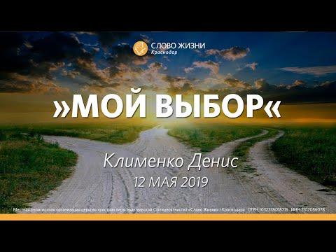 Денис Клименко 12 мая 2019 г. -  Мой выбор- Слово Жизни Краснодар