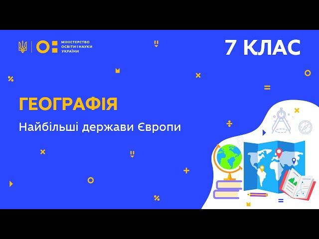 7 клас. Географія. Найбільші держави Європи (Тиж.6:СР)