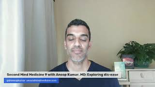 Second Mind Medicine 9 with Anoop Kumar, MD: Exploring dis-ease