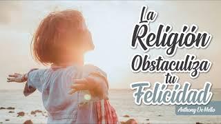 La Religión Obstaculiza tu Felicidad - Por Anthony De Mello