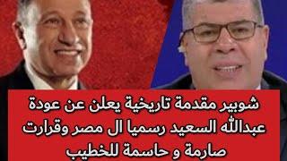 شوبير مقدمة تاريخية يعلن عن عودة عبدالله السعيد رسميا ال مصر وقرارت صارمة و حاسمة للخطيب