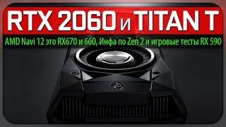 RTX/GTX 2060 и Titan T, AMD Navi 12 это RX 670 и 660, инфа по Zen 2 и игровые тесты RX 590