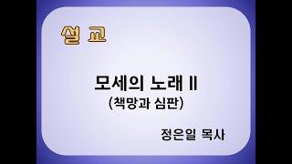 [정은일 목사] 모세의 노래 II (책망과 심판) 신 …