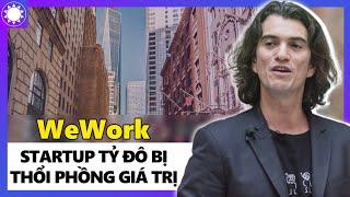 """WeWork - """"Startup Tỷ Đô"""" Bị Thổi Phòng Và Bài Học Đau Đớn Về Đầu Tư Mạo Hiểm"""