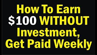 How To Earn $100 WITHOUT Investment, Get Paid Weekly
