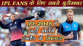 IPL 2018 में नहीं खेलेंगे इंग्लैंड के खिलाड़ी | IPL 2018 BAD NEWS FOR IPL FANS  | IPL AUCTION