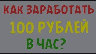 Как и где,заработать в интернете 100 рублей за 100 минут без вложений с нуля.