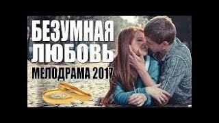 Безумная любовь Русский фильм 2017 Новинки 2017 в хорошем качестве