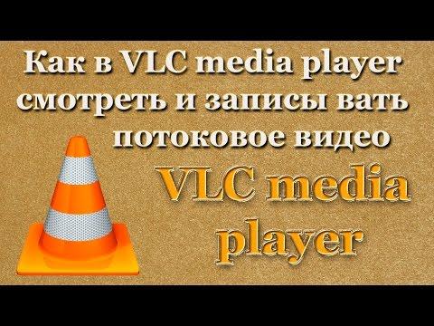 Как в VLC media player смотреть и записывать потоковое видео