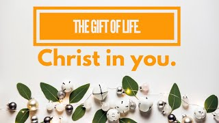 The gift of life,Christ in you.