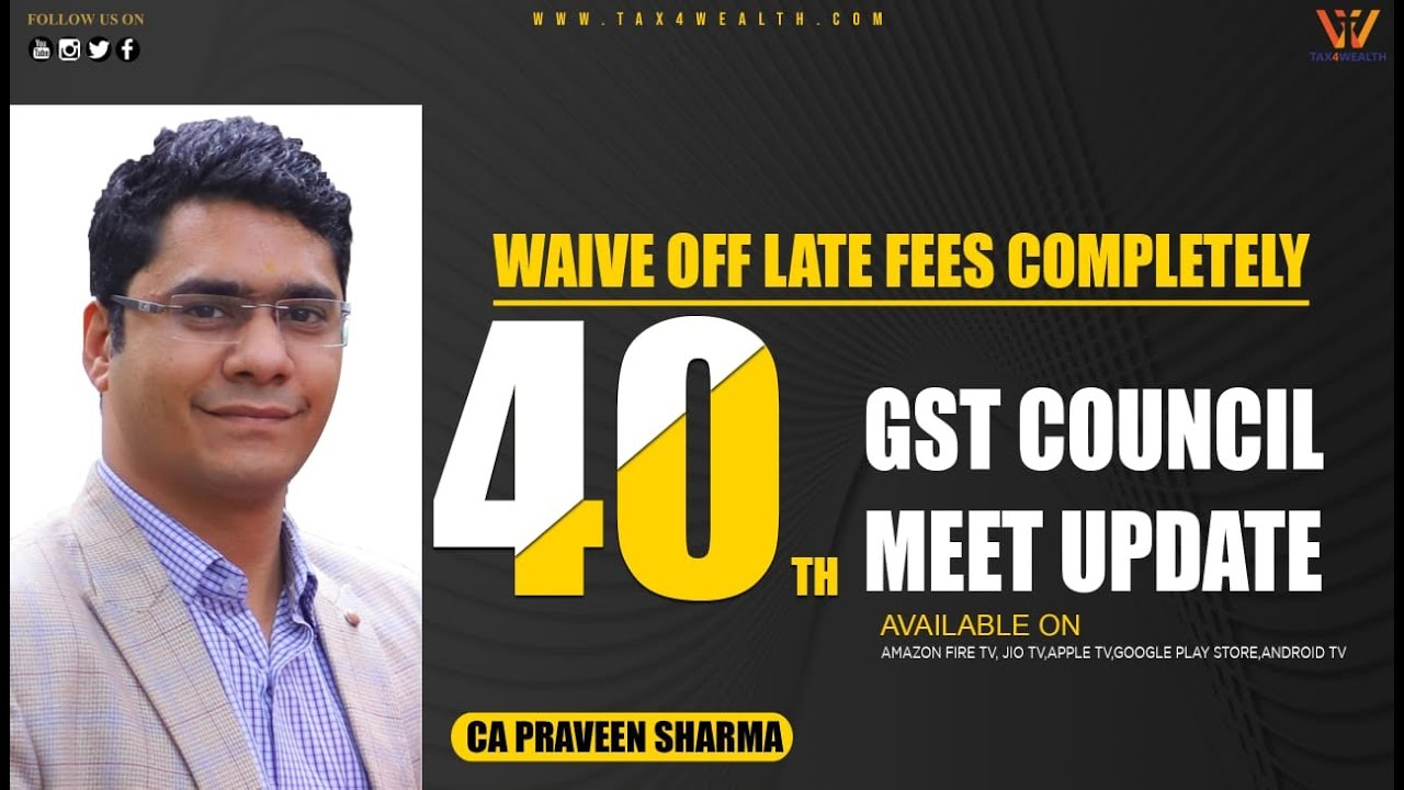 GST : 40th GST Council Meeting Update Waive off Late Fees Completely with CA Praveen Sharma