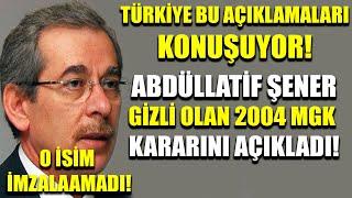 Türkiye bunu konuşuyor! Abdüllatif Şener 2004 gizli MGK kararını açıkladı! O isim imzalamadı...