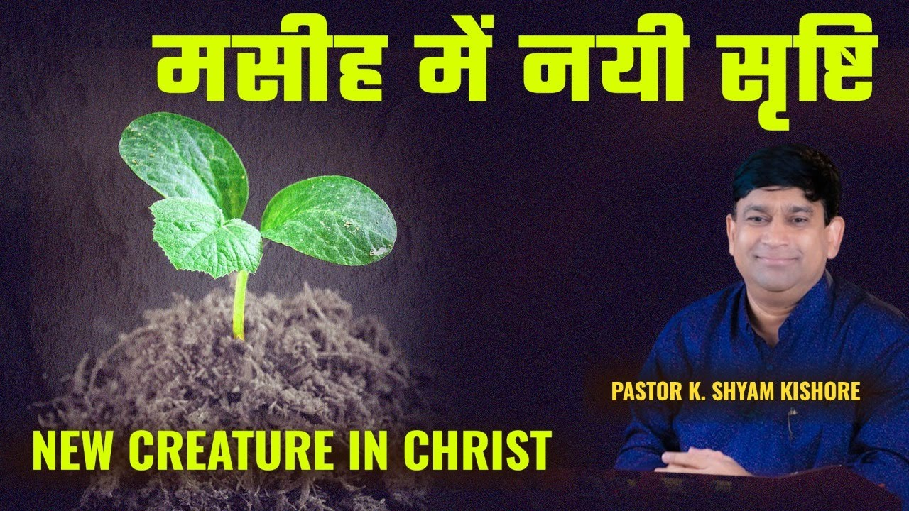 New Creature in Christ | 18-Nov-2018 | A Sermon By K Shyam Kishore