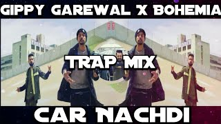 Car Nachdi - ( TRAP MIX ) Gippy Garewal • Bohemia • B Praak • Jaani • Latest Punjabi Song 2017 • HD